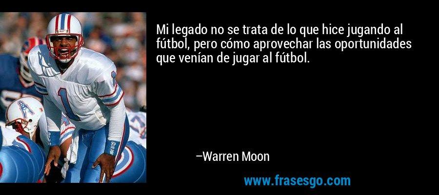 Mi legado no se trata de lo que hice jugando al fútbol, pero cómo aprovechar las oportunidades que venían de jugar al fútbol. – Warren Moon