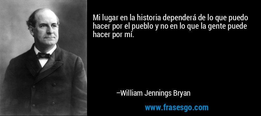 Mi lugar en la historia dependerá de lo que puedo hacer por el pueblo y no en lo que la gente puede hacer por mí. – William Jennings Bryan