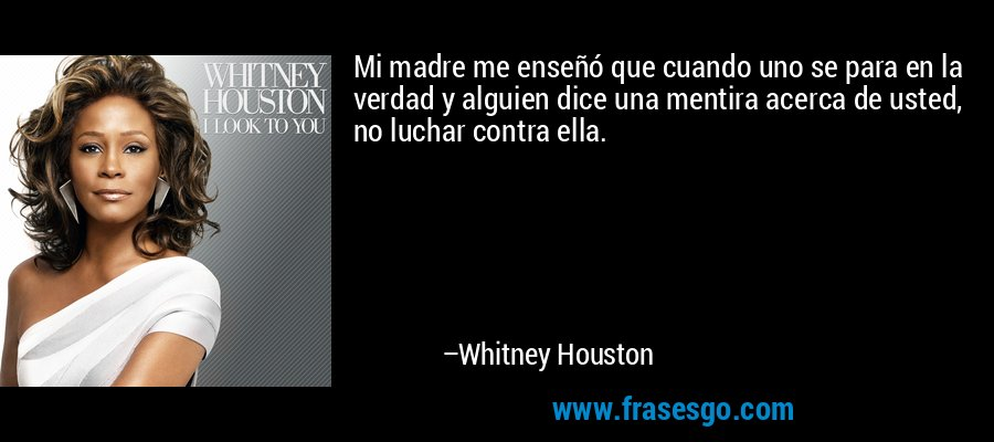 Mi madre me enseñó que cuando uno se para en la verdad y alguien dice una mentira acerca de usted, no luchar contra ella. – Whitney Houston