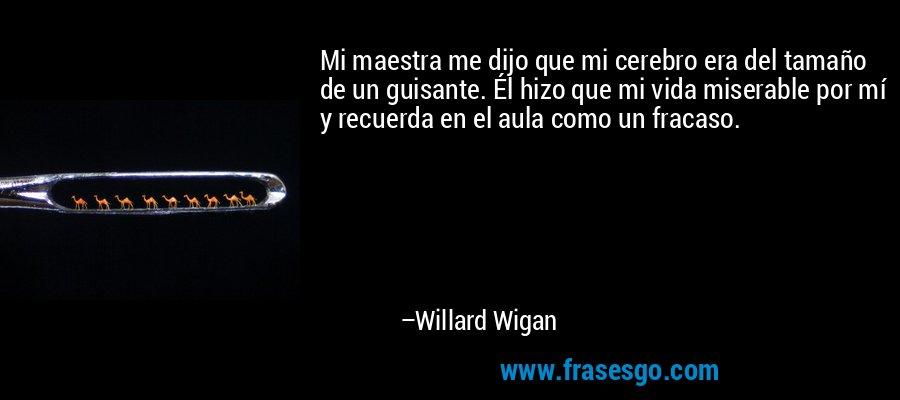 Mi maestra me dijo que mi cerebro era del tamaño de un guisante. Él hizo que mi vida miserable por mí y recuerda en el aula como un fracaso. – Willard Wigan