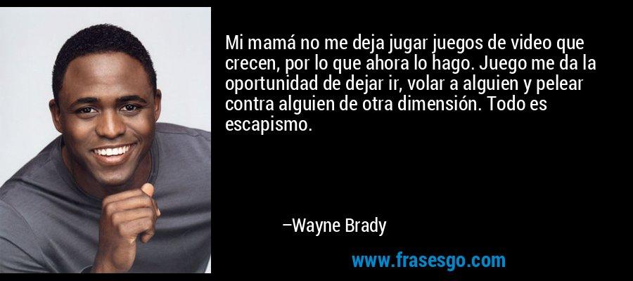 Mi mamá no me deja jugar juegos de video que crecen, por lo que ahora lo hago. Juego me da la oportunidad de dejar ir, volar a alguien y pelear contra alguien de otra dimensión. Todo es escapismo. – Wayne Brady