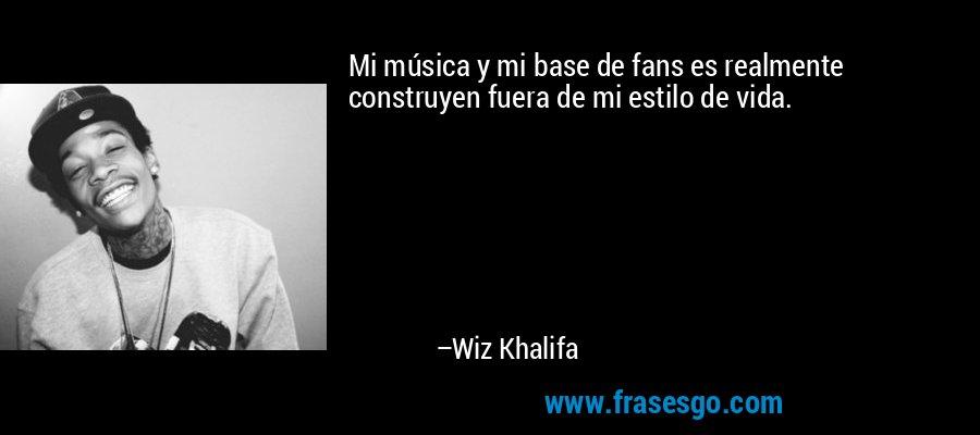 Mi música y mi base de fans es realmente construyen fuera de mi estilo de vida. – Wiz Khalifa