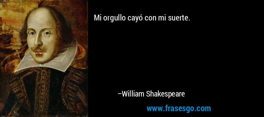 Mi orgullo cayó con mi suerte. – William Shakespeare