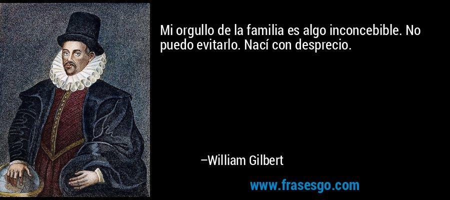 Mi orgullo de la familia es algo inconcebible. No puedo evitarlo. Nací con desprecio. – William Gilbert