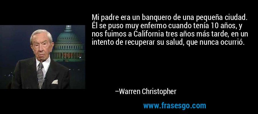 Mi padre era un banquero de una pequeña ciudad. Él se puso muy enfermo cuando tenía 10 años, y nos fuimos a California tres años más tarde, en un intento de recuperar su salud, que nunca ocurrió. – Warren Christopher