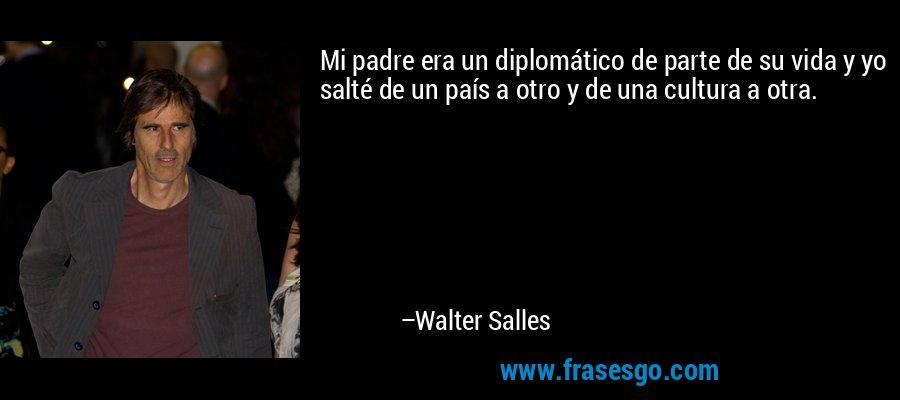 Mi padre era un diplomático de parte de su vida y yo salté de un país a otro y de una cultura a otra. – Walter Salles