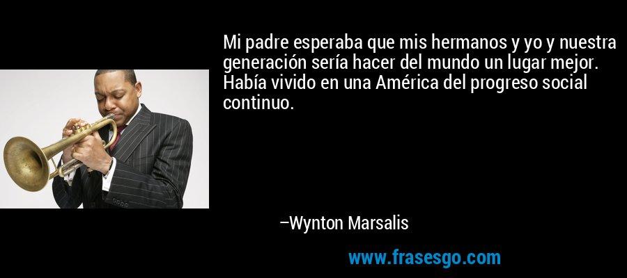 Mi padre esperaba que mis hermanos y yo y nuestra generación sería hacer del mundo un lugar mejor. Había vivido en una América del progreso social continuo. – Wynton Marsalis