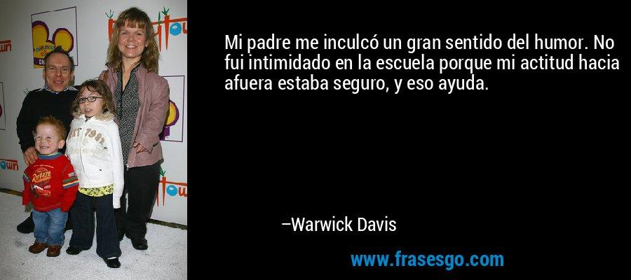 Mi padre me inculcó un gran sentido del humor. No fui intimidado en la escuela porque mi actitud hacia afuera estaba seguro, y eso ayuda. – Warwick Davis