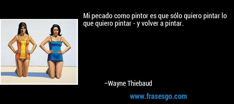 Mi pecado como pintor es que sólo quiero pintar lo que quiero pintar - y volver a pintar. – Wayne Thiebaud