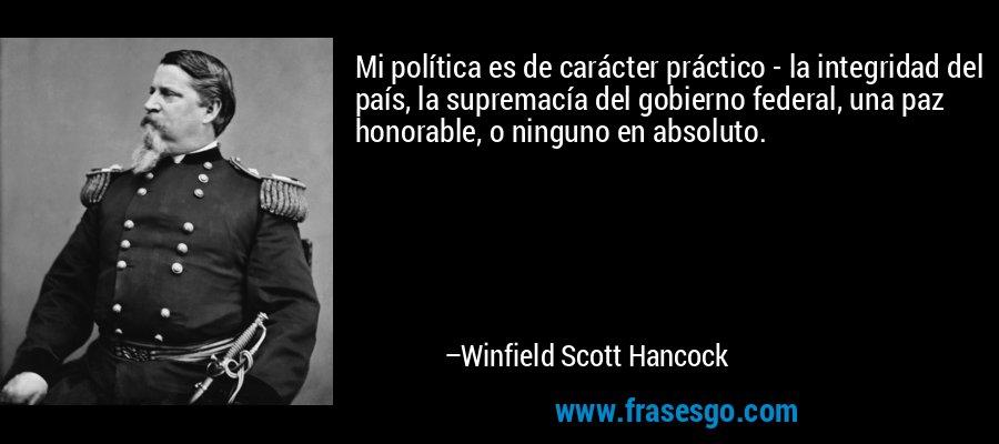 Mi política es de carácter práctico - la integridad del país, la supremacía del gobierno federal, una paz honorable, o ninguno en absoluto. – Winfield Scott Hancock