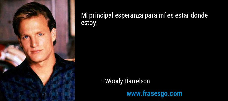 Mi principal esperanza para mí es estar donde estoy. – Woody Harrelson