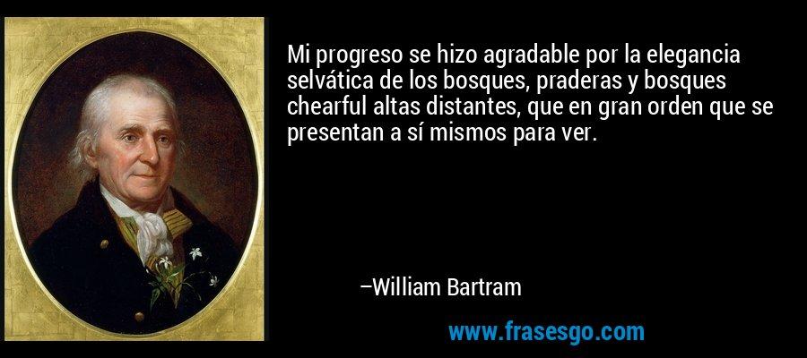 Mi progreso se hizo agradable por la elegancia selvática de los bosques, praderas y bosques chearful altas distantes, que en gran orden que se presentan a sí mismos para ver. – William Bartram