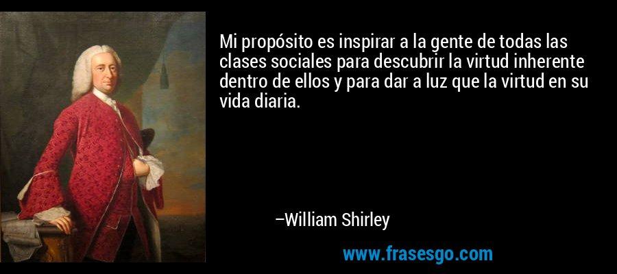 Mi propósito es inspirar a la gente de todas las clases sociales para descubrir la virtud inherente dentro de ellos y para dar a luz que la virtud en su vida diaria. – William Shirley