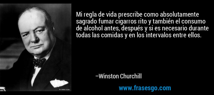 Mi regla de vida prescribe como absolutamente sagrado fumar cigarros rito y también el consumo de alcohol antes, después y si es necesario durante todas las comidas y en los intervalos entre ellos. – Winston Churchill