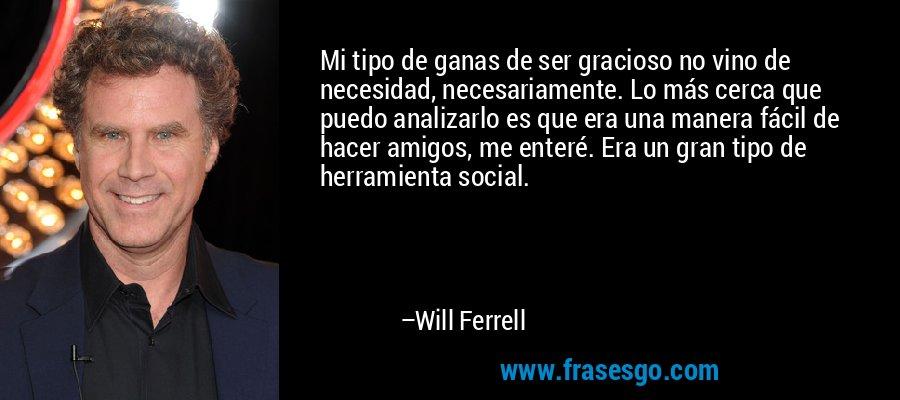 Mi tipo de ganas de ser gracioso no vino de necesidad, necesariamente. Lo más cerca que puedo analizarlo es que era una manera fácil de hacer amigos, me enteré. Era un gran tipo de herramienta social. – Will Ferrell