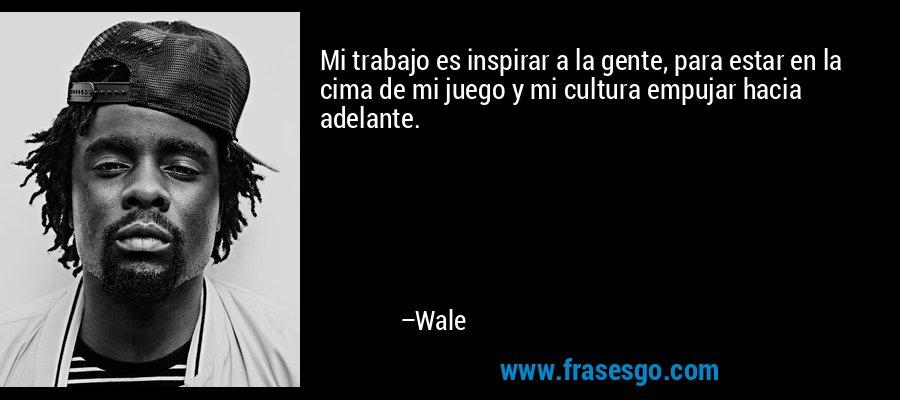 Mi trabajo es inspirar a la gente, para estar en la cima de mi juego y mi cultura empujar hacia adelante. – Wale