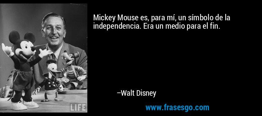 Mickey Mouse es, para mí, un símbolo de la independencia. Era un medio para el fin. – Walt Disney