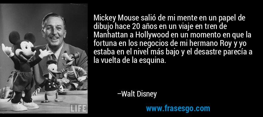Mickey Mouse salió de mi mente en un papel de dibujo hace 20 años en un viaje en tren de Manhattan a Hollywood en un momento en que la fortuna en los negocios de mi hermano Roy y yo estaba en el nivel más bajo y el desastre parecía a la vuelta de la esquina. – Walt Disney