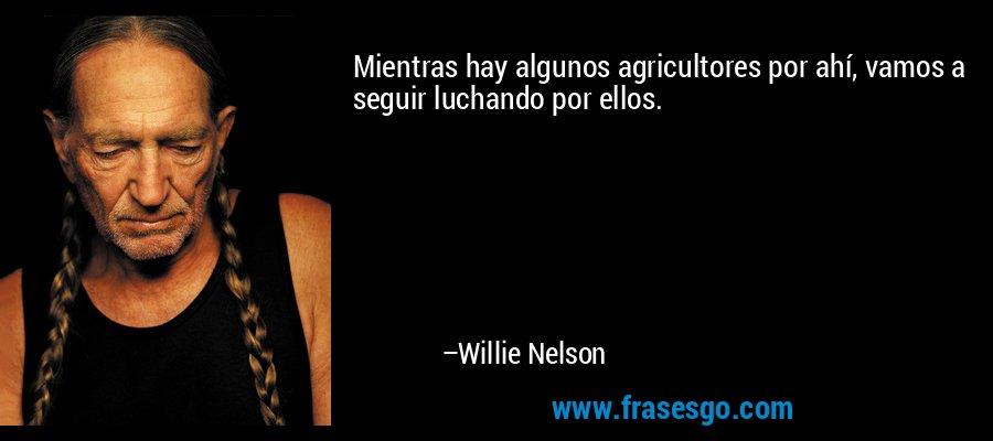 Mientras hay algunos agricultores por ahí, vamos a seguir luchando por ellos. – Willie Nelson