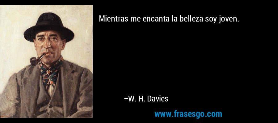 Mientras me encanta la belleza soy joven. – W. H. Davies