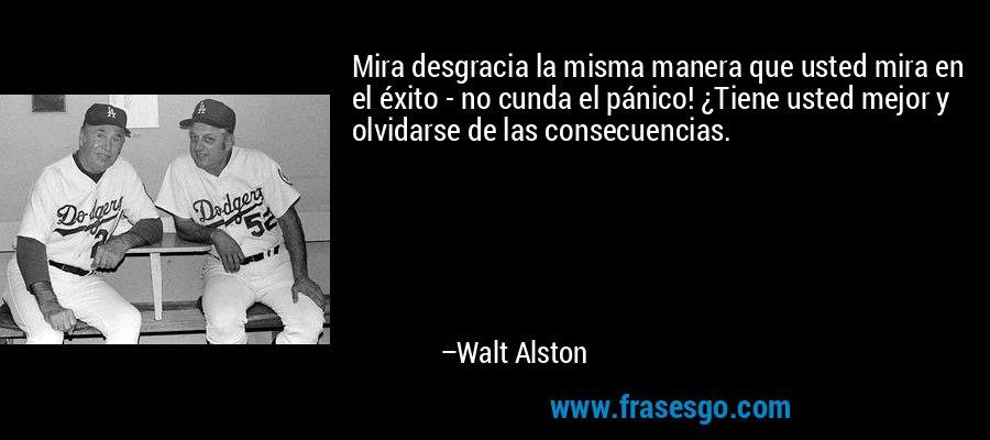 Mira desgracia la misma manera que usted mira en el éxito - no cunda el pánico! ¿Tiene usted mejor y olvidarse de las consecuencias. – Walt Alston