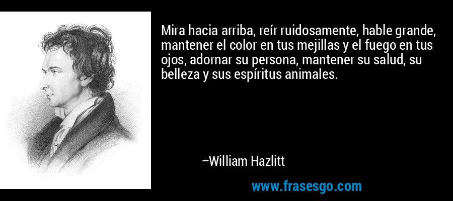 Mira hacia arriba, reír ruidosamente, hable grande, mantener el color en tus mejillas y el fuego en tus ojos, adornar su persona, mantener su salud, su belleza y sus espíritus animales. – William Hazlitt