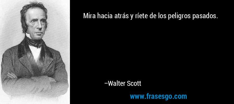Mira hacia atrás y ríete de los peligros pasados. – Walter Scott