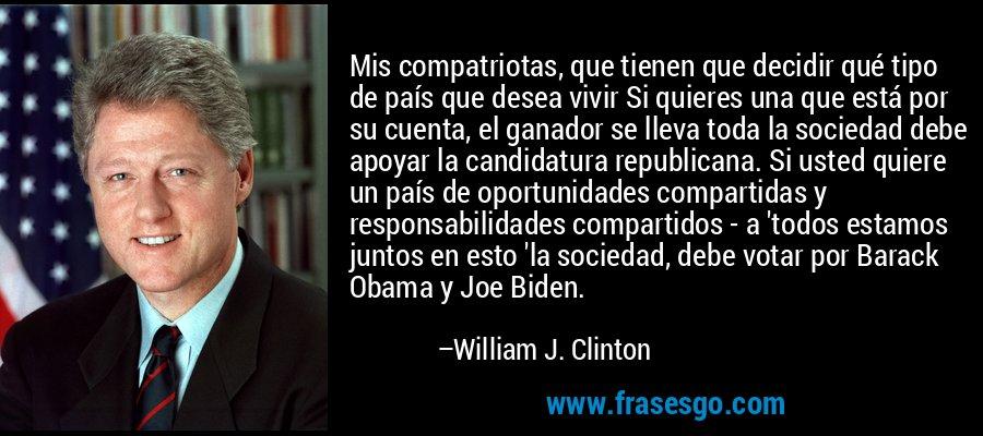 Mis compatriotas, que tienen que decidir qué tipo de país que desea vivir Si quieres una que está por su cuenta, el ganador se lleva toda la sociedad debe apoyar la candidatura republicana. Si usted quiere un país de oportunidades compartidas y responsabilidades compartidos - a 'todos estamos juntos en esto 'la sociedad, debe votar por Barack Obama y Joe Biden. – William J. Clinton