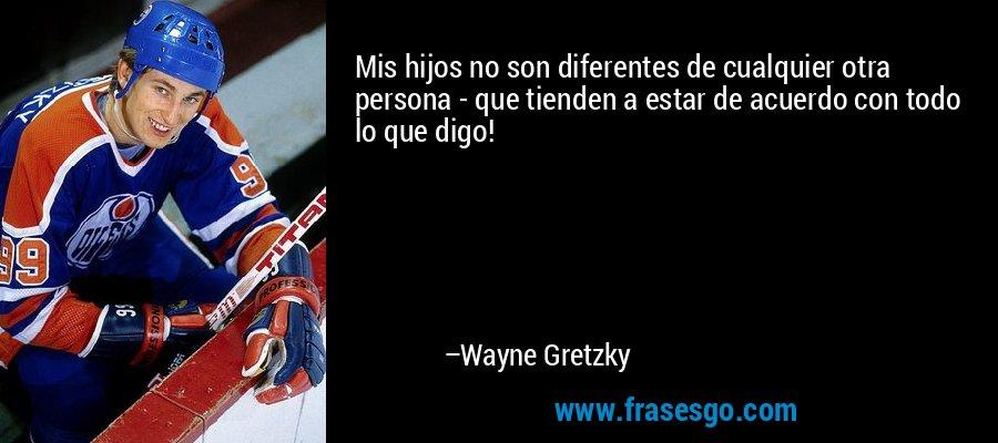 Mis hijos no son diferentes de cualquier otra persona - que tienden a estar de acuerdo con todo lo que digo! – Wayne Gretzky