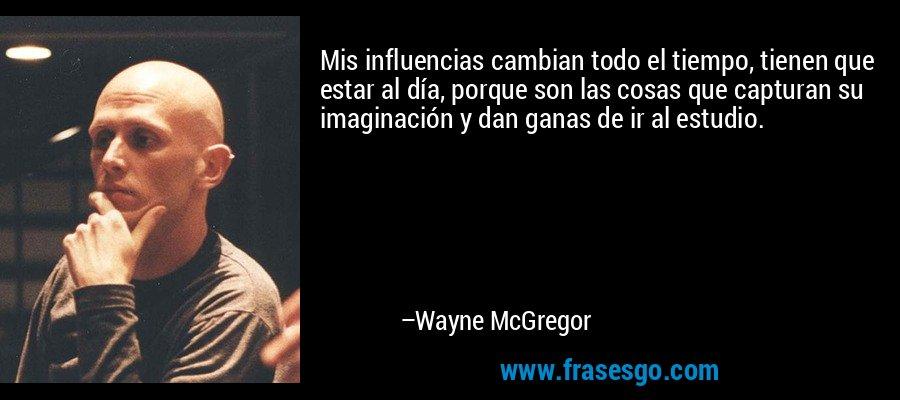 Mis influencias cambian todo el tiempo, tienen que estar al día, porque son las cosas que capturan su imaginación y dan ganas de ir al estudio. – Wayne McGregor
