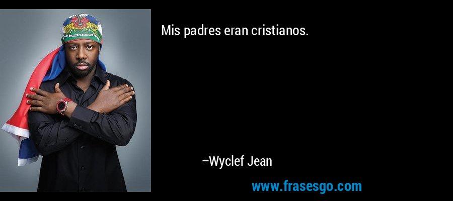 Mis padres eran cristianos. – Wyclef Jean