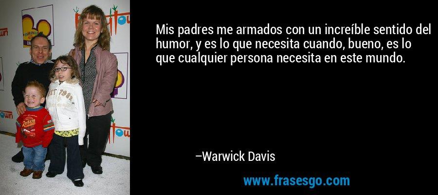 Mis padres me armados con un increíble sentido del humor, y es lo que necesita cuando, bueno, es lo que cualquier persona necesita en este mundo. – Warwick Davis