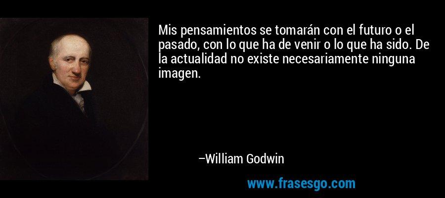 Mis pensamientos se tomarán con el futuro o el pasado, con lo que ha de venir o lo que ha sido. De la actualidad no existe necesariamente ninguna imagen. – William Godwin
