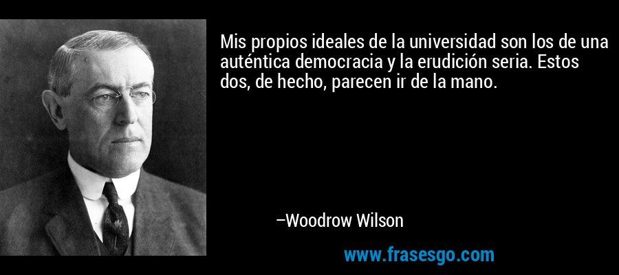 Mis propios ideales de la universidad son los de una auténtica democracia y la erudición seria. Estos dos, de hecho, parecen ir de la mano. – Woodrow Wilson