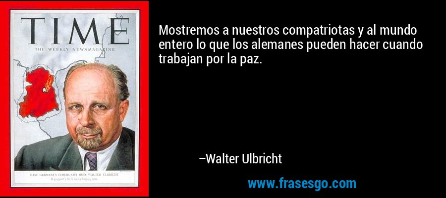 Mostremos a nuestros compatriotas y al mundo entero lo que los alemanes pueden hacer cuando trabajan por la paz. – Walter Ulbricht