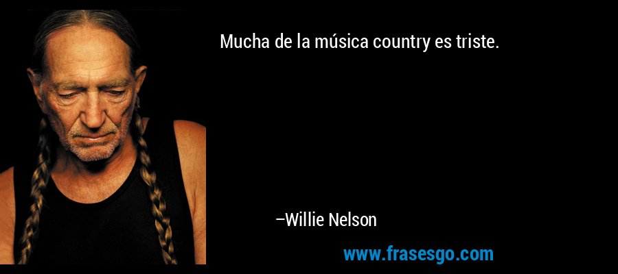 Mucha de la música country es triste. – Willie Nelson