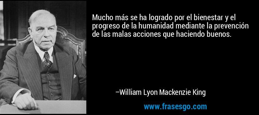 Mucho más se ha logrado por el bienestar y el progreso de la humanidad mediante la prevención de las malas acciones que haciendo buenos. – William Lyon Mackenzie King