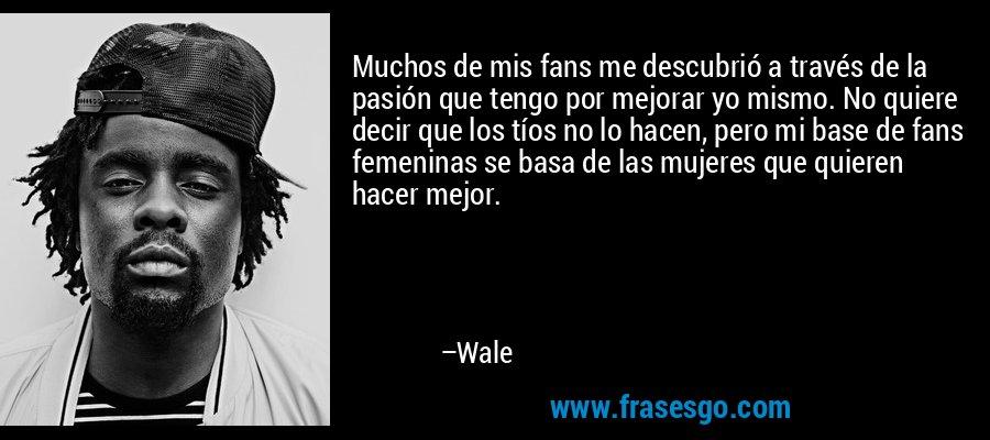 Muchos de mis fans me descubrió a través de la pasión que tengo por mejorar yo mismo. No quiere decir que los tíos no lo hacen, pero mi base de fans femeninas se basa de las mujeres que quieren hacer mejor. – Wale