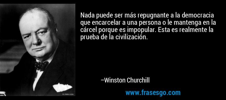 Nada puede ser más repugnante a la democracia que encarcelar a una persona o le mantenga en la cárcel porque es impopular. Esta es realmente la prueba de la civilización. – Winston Churchill