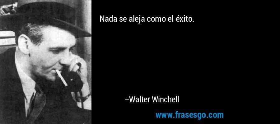 Nada se aleja como el éxito. – Walter Winchell