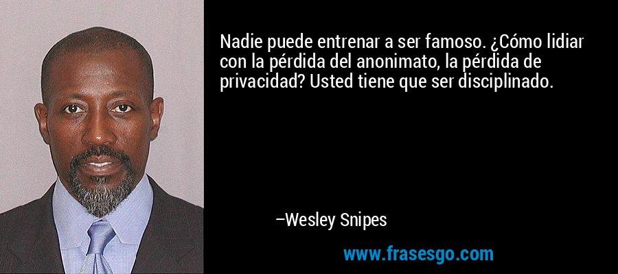 Nadie puede entrenar a ser famoso. ¿Cómo lidiar con la pérdida del anonimato, la pérdida de privacidad? Usted tiene que ser disciplinado. – Wesley Snipes