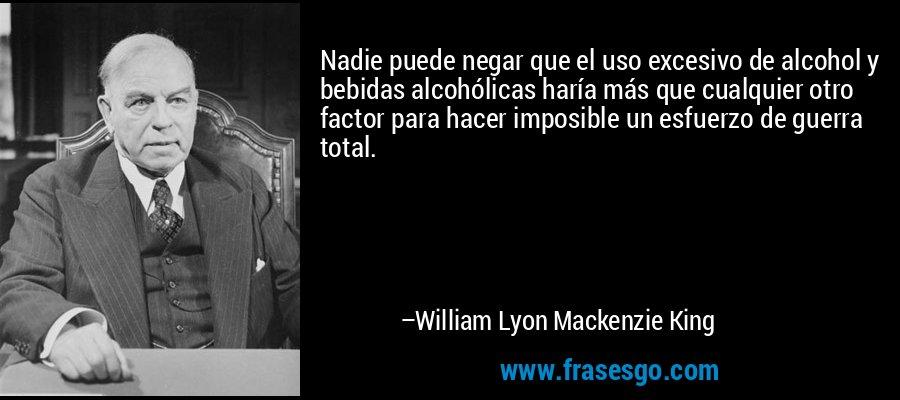 Nadie puede negar que el uso excesivo de alcohol y bebidas alcohólicas haría más que cualquier otro factor para hacer imposible un esfuerzo de guerra total. – William Lyon Mackenzie King