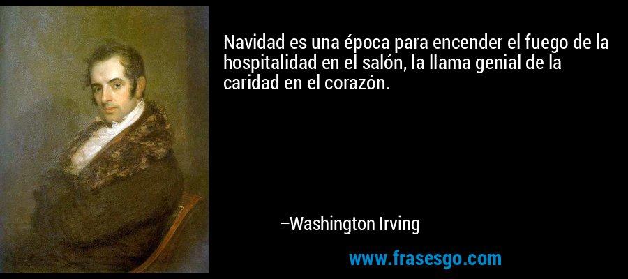 Navidad es una época para encender el fuego de la hospitalidad en el salón, la llama genial de la caridad en el corazón. – Washington Irving