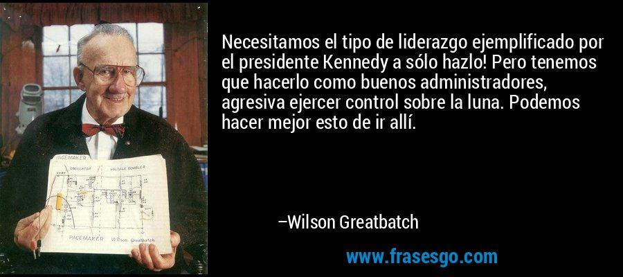 Necesitamos el tipo de liderazgo ejemplificado por el presidente Kennedy a sólo hazlo! Pero tenemos que hacerlo como buenos administradores, agresiva ejercer control sobre la luna. Podemos hacer mejor esto de ir allí. – Wilson Greatbatch