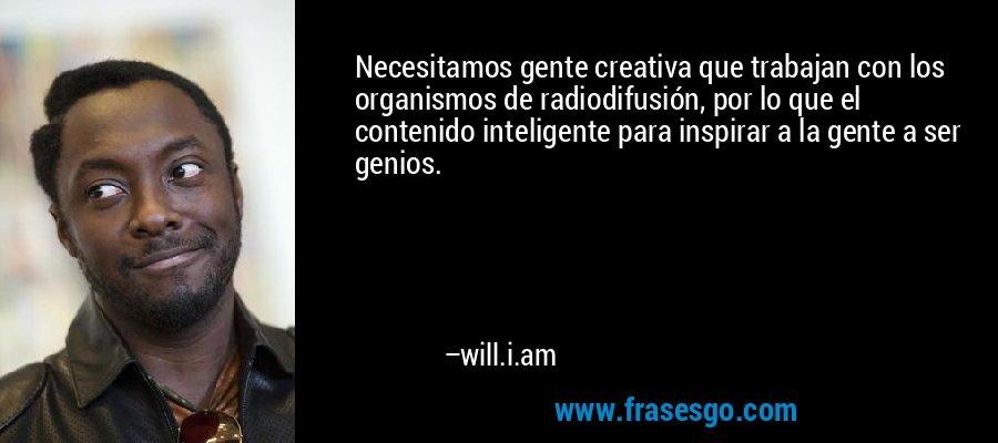 Necesitamos gente creativa que trabajan con los organismos de radiodifusión, por lo que el contenido inteligente para inspirar a la gente a ser genios. – will.i.am