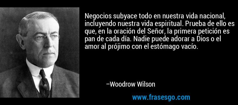 Negocios subyace todo en nuestra vida nacional, incluyendo nuestra vida espiritual. Prueba de ello es que, en la oración del Señor, la primera petición es pan de cada día. Nadie puede adorar a Dios o el amor al prójimo con el estómago vacío. – Woodrow Wilson