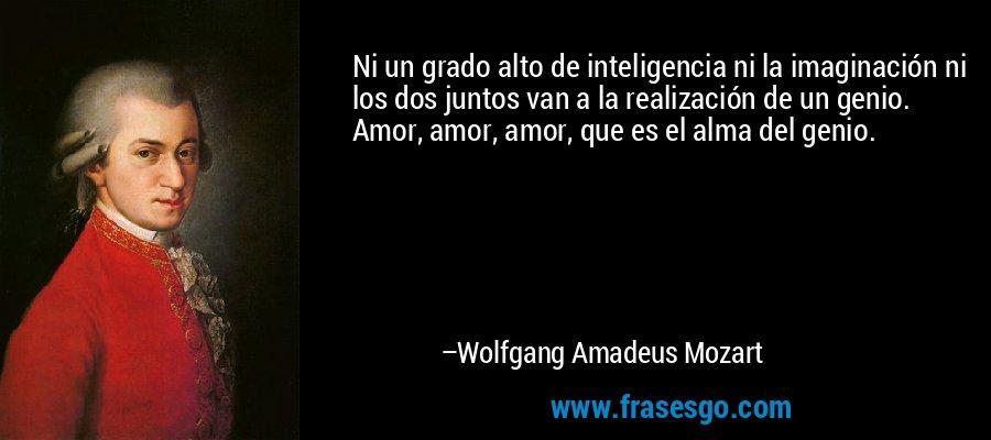 Ni un grado alto de inteligencia ni la imaginación ni los dos juntos van a la realización de un genio. Amor, amor, amor, que es el alma del genio. – Wolfgang Amadeus Mozart