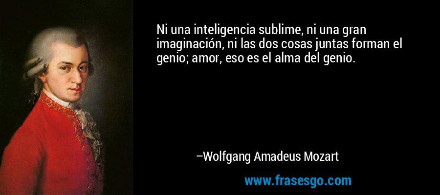 Ni una inteligencia sublime, ni una gran imaginación, ni las dos cosas juntas forman el genio; amor, eso es el alma del genio. – Wolfgang Amadeus Mozart