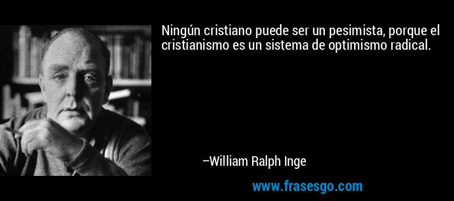 Ningún cristiano puede ser un pesimista, porque el cristianismo es un sistema de optimismo radical. – William Ralph Inge