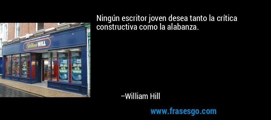 Ningún escritor joven desea tanto la crítica constructiva como la alabanza. – William Hill